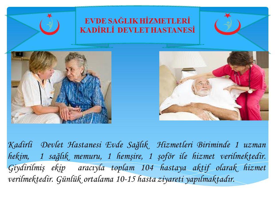 EVDE SAĞLIK HİZMETLERİ KADİRLİ DEVLET HASTANESİ Kadirli Devlet Hastanesi Evde Sağlık Hizmetleri Biriminde 1 uzman hekim, 1 sağlık memuru, 1 hemşire, 1