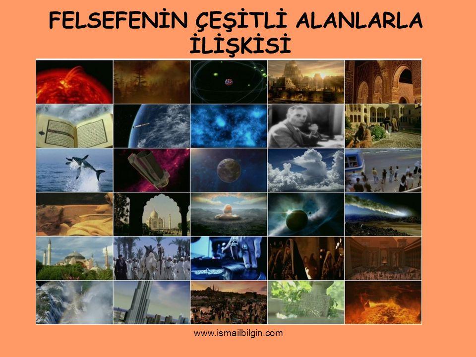 www.ismailbilgin.com FELSEFENİN ÇEŞİTLİ ALANLARLA İLİŞKİSİ