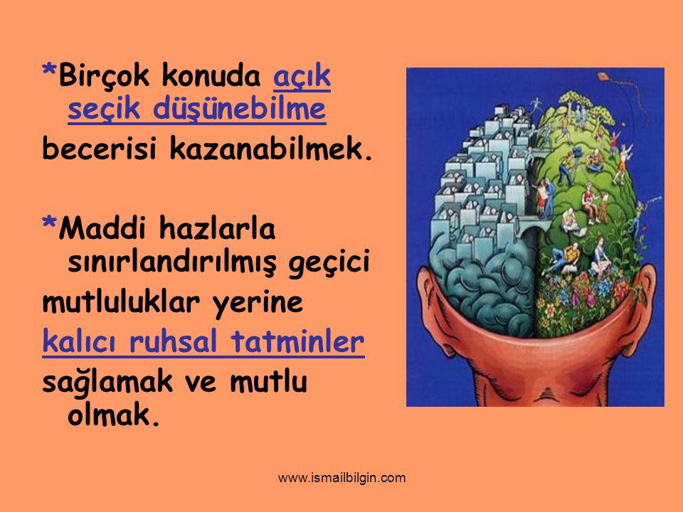 www.ismailbilgin.com *Birçok konuda açık seçik düşünebilme becerisi kazanabilmek. *Maddi hazlarla sınırlandırılmış geçici mutluluklar yerine kalıcı ru