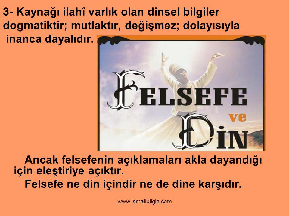www.ismailbilgin.com 3- Kaynağı ilahî varlık olan dinsel bilgiler dogmatiktir; mutlaktır, değişmez; dolayısıyla inanca dayalıdır.