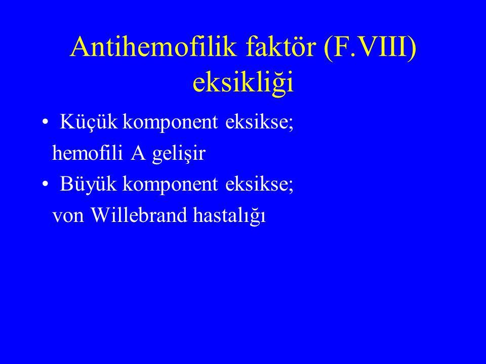Antihemofilik faktör (F.VIII) eksikliği Küçük komponent eksikse; hemofili A gelişir Büyük komponent eksikse; von Willebrand hastalığı