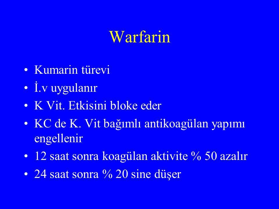 Warfarin Kumarin türevi İ.v uygulanır K Vit. Etkisini bloke eder KC de K. Vit bağımlı antikoagülan yapımı engellenir 12 saat sonra koagülan aktivite %