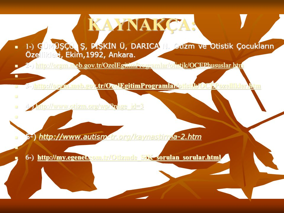 KAYNAKÇA: 1-) GÜMÜŞÇÜ, Ş, PİŞKİN Ü, DARICA N. Otizm ve Otistik Çocukların Özellikleri, Ekim,1992, Ankara. 1-) GÜMÜŞÇÜ, Ş, PİŞKİN Ü, DARICA N. Otizm ve