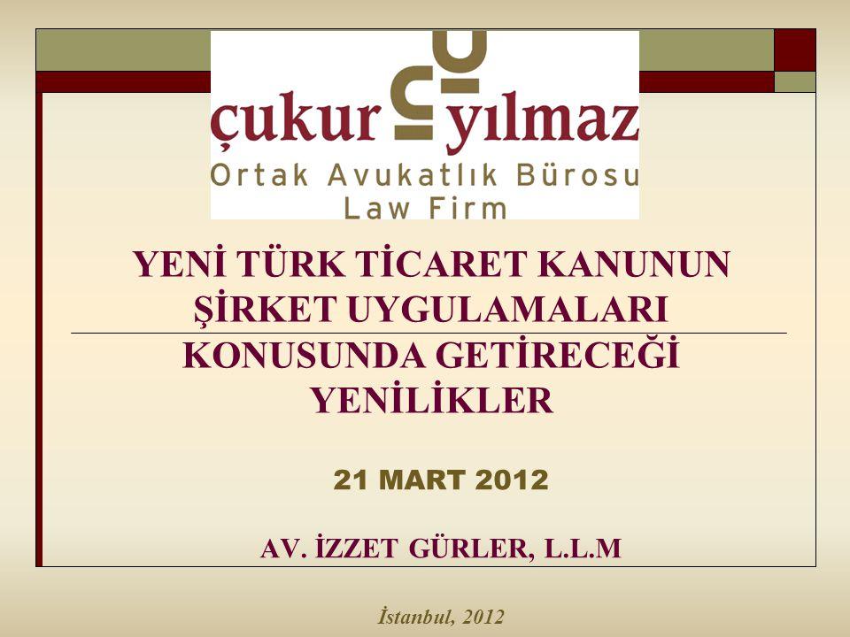 YENİ TÜRK TİCARET KANUNUN ŞİRKET UYGULAMALARI KONUSUNDA GETİRECEĞİ YENİLİKLER 21 MART 2012 AV. İZZET GÜRLER, L.L.M İstanbul, 2012