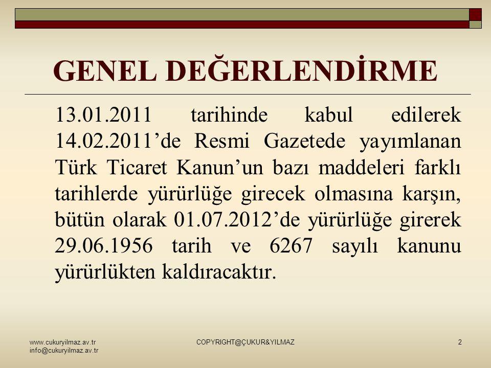 GENEL DEĞERLENDİRME www.cukuryilmaz.av.tr info@cukuryilmaz.av.tr COPYRIGHT@ÇUKUR&YILMAZ2 13.01.2011 tarihinde kabul edilerek 14.02.2011'de Resmi Gazetede yayımlanan Türk Ticaret Kanun'un bazı maddeleri farklı tarihlerde yürürlüğe girecek olmasına karşın, bütün olarak 01.07.2012'de yürürlüğe girerek 29.06.1956 tarih ve 6267 sayılı kanunu yürürlükten kaldıracaktır.