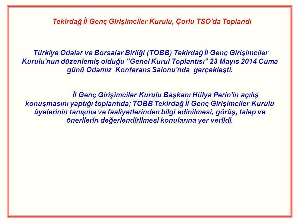 Tekirdağ İl Genç Girişimciler Kurulu, Çorlu TSO da Toplandı Türkiye Odalar ve Borsalar Birliği (TOBB) Tekirdağ İl Genç Girişimciler Kurulu nun düzenlemiş olduğu Genel Kurul Toplantısı 23 Mayıs 2014 Cuma günü Odamız Konferans Salonu nda gerçekleşti.