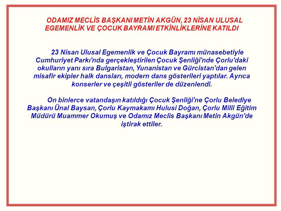 ODAMIZ MECLİS BAŞKANI METİN AKGÜN, 23 NİSAN ULUSAL EGEMENLİK VE ÇOCUK BAYRAMI ETKİNLİKLERİNE KATILDI 23 Nisan Ulusal Egemenlik ve Çocuk Bayramı münasebetiyle Cumhuriyet Parkı nda gerçekleştirilen Çocuk Şenliği nde Çorlu daki okulların yanı sıra Bulgaristan, Yunanistan ve Gürcistan dan gelen misafir ekipler halk dansları, modern dans gösterileri yaptılar.