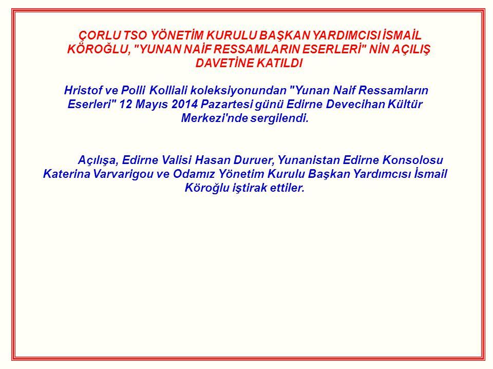 ÇORLU TSO YÖNETİM KURULU BAŞKAN YARDIMCISI İSMAİL KÖROĞLU, YUNAN NAİF RESSAMLARIN ESERLERİ NİN AÇILIŞ DAVETİNE KATILDI Hristof ve Polli Kolliali koleksiyonundan Yunan Naif Ressamların Eserleri 12 Mayıs 2014 Pazartesi günü Edirne Devecihan Kültür Merkezi nde sergilendi.
