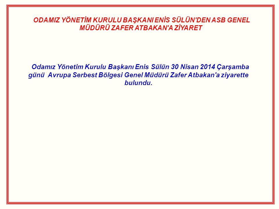 ODAMIZ YÖNETİM KURULU BAŞKANI ENİS SÜLÜN'DEN ASB GENEL MÜDÜRÜ ZAFER ATBAKAN'A ZİYARET Odamız Yönetim Kurulu Başkanı Enis Sülün 30 Nisan 2014 Çarşamba