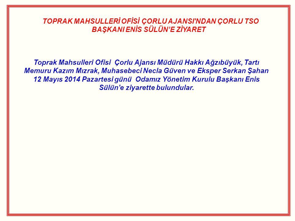 TOPRAK MAHSULLERİ OFİSİ ÇORLU AJANSI NDAN ÇORLU TSO BAŞKANI ENİS SÜLÜN'E ZİYARET Toprak Mahsulleri Ofisi Çorlu Ajansı Müdürü Hakkı Ağzıbüyük, Tartı Memuru Kazım Mızrak, Muhasebeci Necla Güven ve Eksper Serkan Şahan 12 Mayıs 2014 Pazartesi günü Odamız Yönetim Kurulu Başkanı Enis Sülün e ziyarette bulundular.