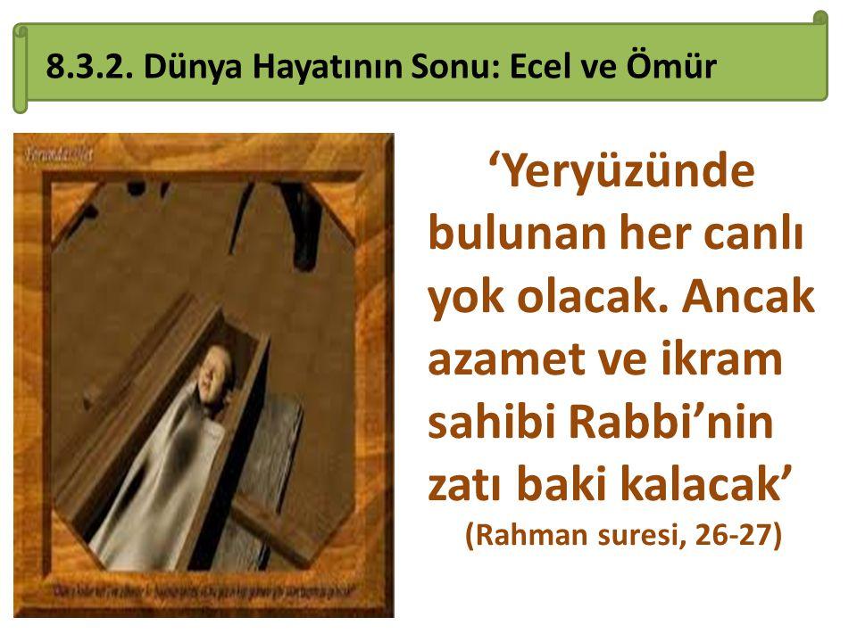 8.3.2. Dünya Hayatının Sonu: Ecel ve Ömür 'Yeryüzünde bulunan her canlı yok olacak. Ancak azamet ve ikram sahibi Rabbi'nin zatı baki kalacak' (Rahman