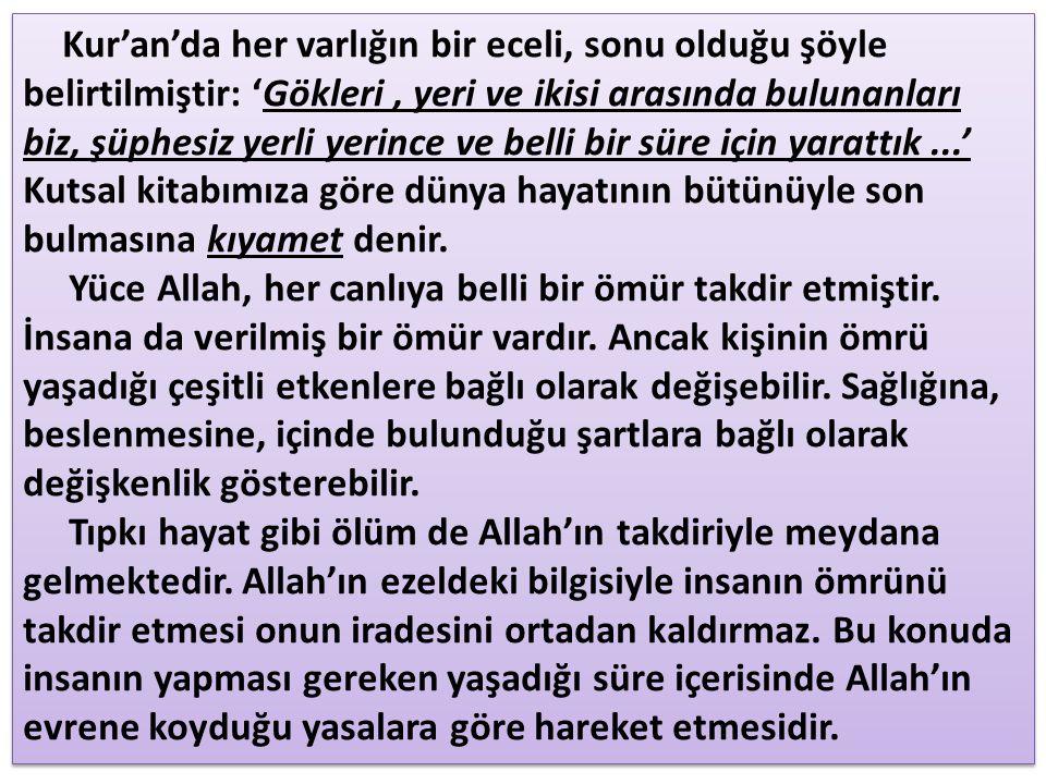 Kur'an'da her varlığın bir eceli, sonu olduğu şöyle belirtilmiştir: 'Gökleri, yeri ve ikisi arasında bulunanları biz, şüphesiz yerli yerince ve belli