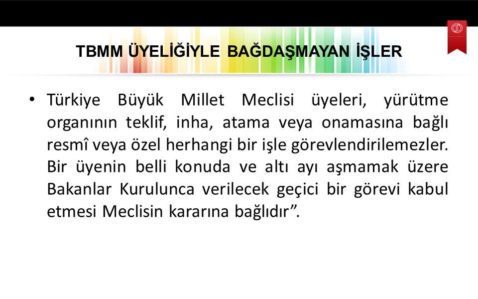 TBMM ÜYELİĞİYLE BAĞDAŞMAYAN İŞLER Türkiye Büyük Millet Meclisi üyeleri, yürütme organının teklif, inha, atama veya onamasına bağlı resmî veya özel her