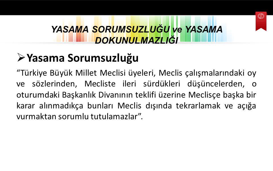 """YASAMA SORUMSUZLUĞU ve YASAMA DOKUNULMAZLIĞI  Yasama Sorumsuzluğu """"Türkiye Büyük Millet Meclisi üyeleri, Meclis çalışmalarındaki oy ve sözlerinden, M"""
