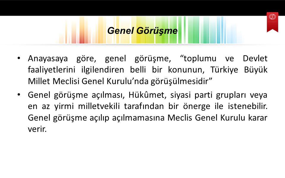 """Genel Görüşme Anayasaya göre, genel görüşme, """"toplumu ve Devlet faaliyetlerini ilgilendiren belli bir konunun, Türkiye Büyük Millet Meclisi Genel Kuru"""