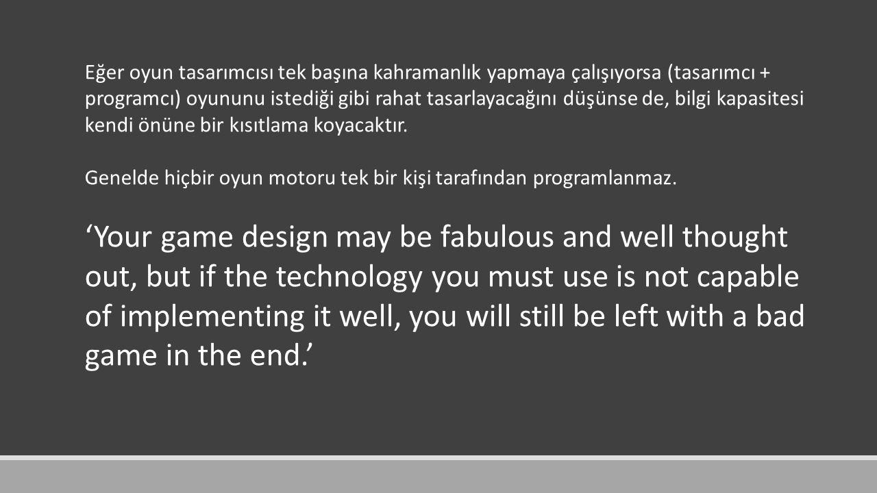 Eğer oyun tasarımcısı tek başına kahramanlık yapmaya çalışıyorsa (tasarımcı + programcı) oyununu istediği gibi rahat tasarlayacağını düşünse de, bilgi kapasitesi kendi önüne bir kısıtlama koyacaktır.