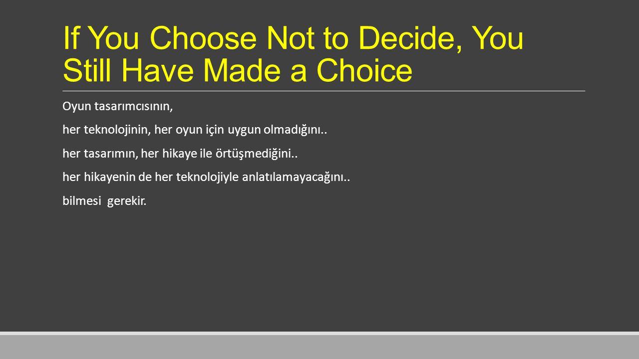 If You Choose Not to Decide, You Still Have Made a Choice Oyun tasarımcısının, her teknolojinin, her oyun için uygun olmadığını..