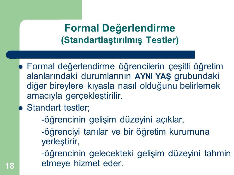 18 Formal Değerlendirme (Standartlaştırılmış Testler) Formal değerlendirme öğrencilerin çeşitli öğretim alanlarındaki durumlarının AYNI YAŞ grubundaki