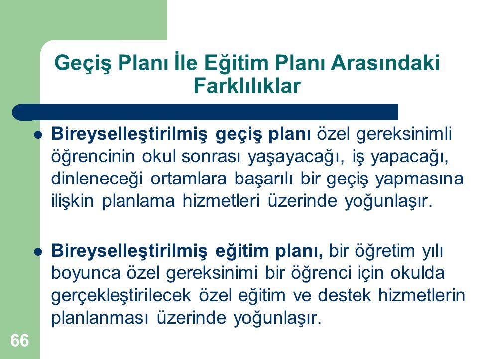 66 Geçiş Planı İle Eğitim Planı Arasındaki Farklılıklar Bireyselleştirilmiş geçiş planı özel gereksinimli öğrencinin okul sonrası yaşayacağı, iş yapac