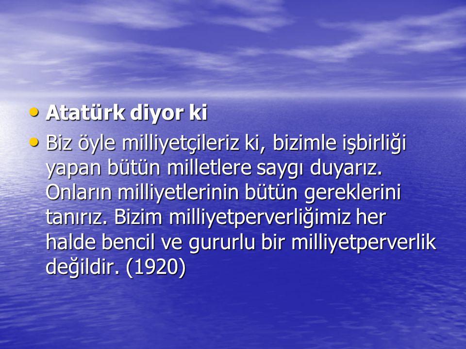 Atatürk diyor ki Atatürk diyor ki Biz öyle milliyetçileriz ki, bizimle işbirliği yapan bütün milletlere saygı duyarız. Onların milliyetlerinin bütün g