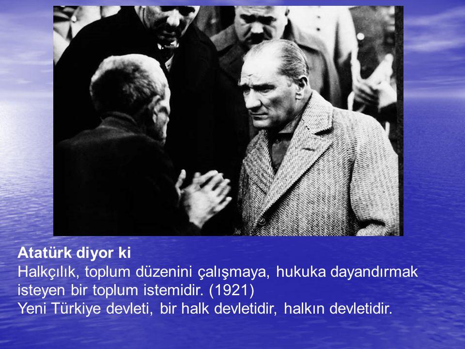Atatürk diyor ki Halkçılık, toplum düzenini çalışmaya, hukuka dayandırmak isteyen bir toplum istemidir. (1921) Yeni Türkiye devleti, bir halk devletid