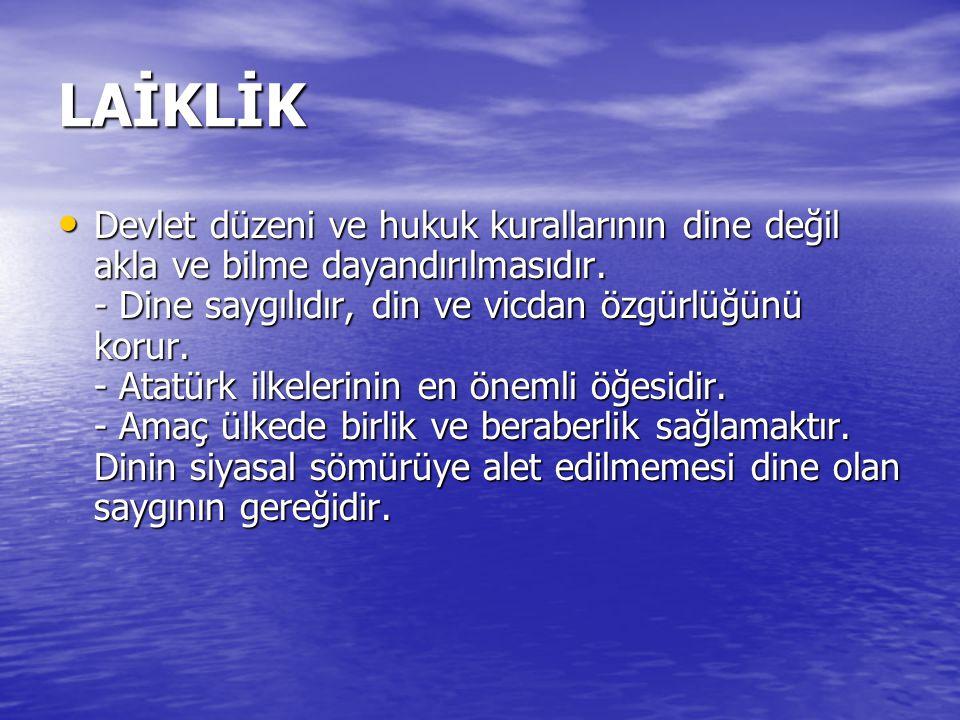 LAİKLİK Devlet düzeni ve hukuk kurallarının dine değil akla ve bilme dayandırılmasıdır. - Dine saygılıdır, din ve vicdan özgürlüğünü korur. - Atatürk