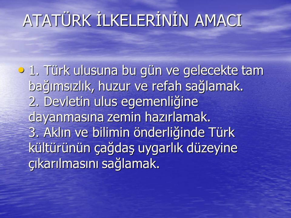 ATATÜRK İLKELERİNİN AMACI 1. Türk ulusuna bu gün ve gelecekte tam bağımsızlık, huzur ve refah sağlamak. 2. Devletin ulus egemenliğine dayanmasına zemi
