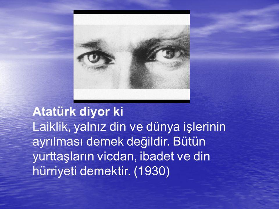 Atatürk diyor ki Laiklik, yalnız din ve dünya işlerinin ayrılması demek değildir. Bütün yurttaşların vicdan, ibadet ve din hürriyeti demektir. (1930)