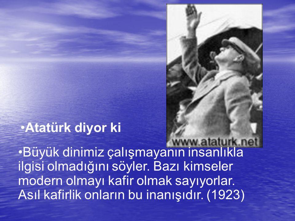 Atatürk diyor ki Büyük dinimiz çalışmayanın insanlıkla ilgisi olmadığını söyler. Bazı kimseler modern olmayı kafir olmak sayıyorlar. Asıl kafirlik onl