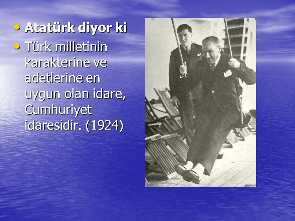 Atatürk diyor ki Atatürk diyor ki Türk milletinin karakterine ve adetlerine en uygun olan idare, Cumhuriyet idaresidir. (1924) Türk milletinin karakte