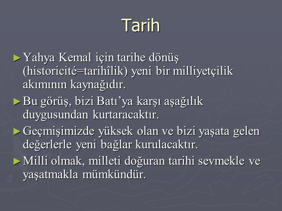 Tarih ► Yahya Kemal için tarihe dönüş (historicité=tarihîlik) yeni bir milliyetçilik akımının kaynağıdır.