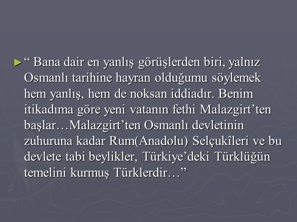► Bana dair en yanlış görüşlerden biri, yalnız Osmanlı tarihine hayran olduğumu söylemek hem yanlış, hem de noksan iddiadır.