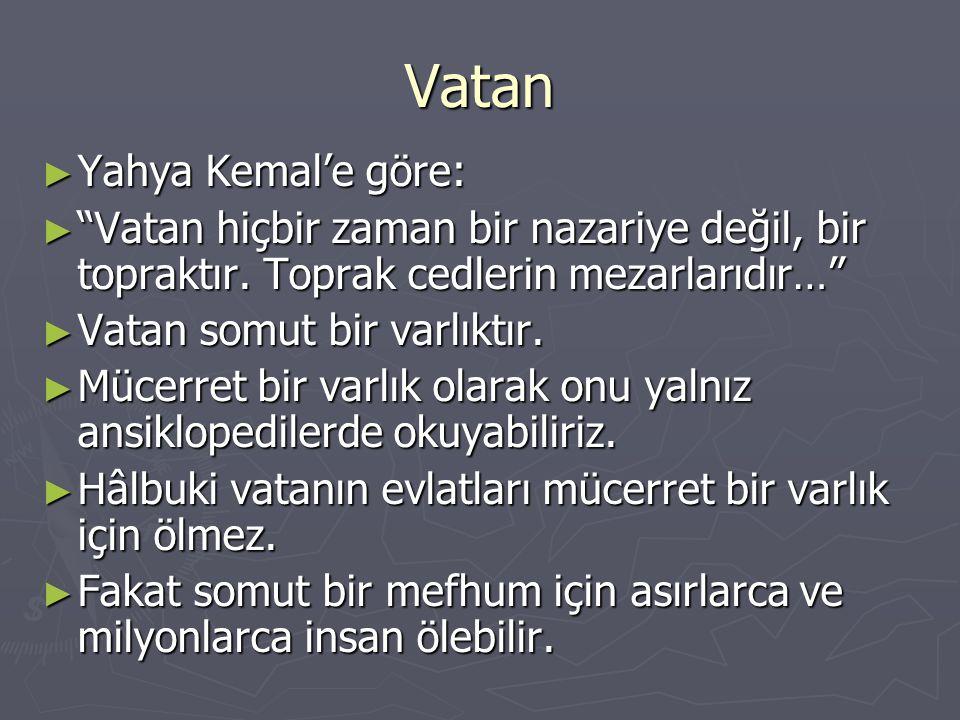 Vatan ► Yahya Kemal'e göre: ► Vatan hiçbir zaman bir nazariye değil, bir topraktır.