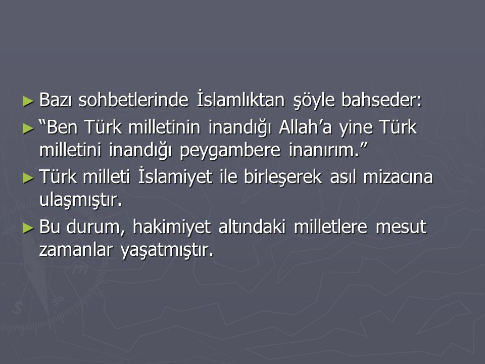 ► Bazı sohbetlerinde İslamlıktan şöyle bahseder: ► Ben Türk milletinin inandığı Allah'a yine Türk milletini inandığı peygambere inanırım. ► Türk milleti İslamiyet ile birleşerek asıl mizacına ulaşmıştır.