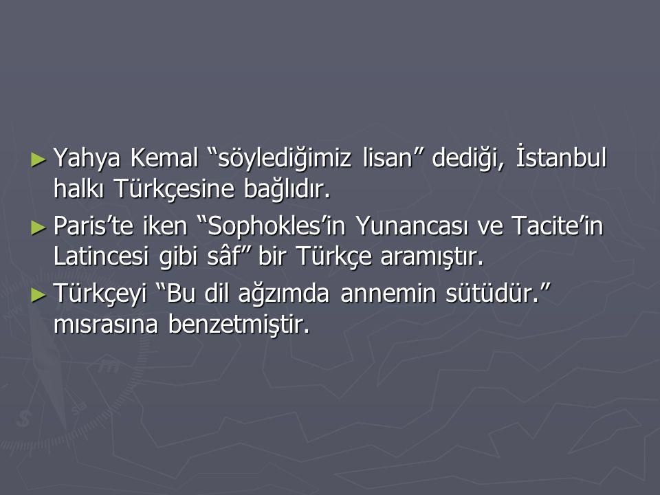 """► Yahya Kemal """"söylediğimiz lisan"""" dediği, İstanbul halkı Türkçesine bağlıdır. ► Paris'te iken """"Sophokles'in Yunancası ve Tacite'in Latincesi gibi sâf"""