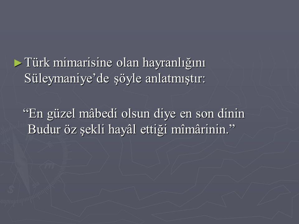 """► Türk mimarisine olan hayranlığını Süleymaniye'de şöyle anlatmıştır: """"En güzel mâbedi olsun diye en son dinin Budur öz şekli hayâl ettiği mîmârinin."""""""