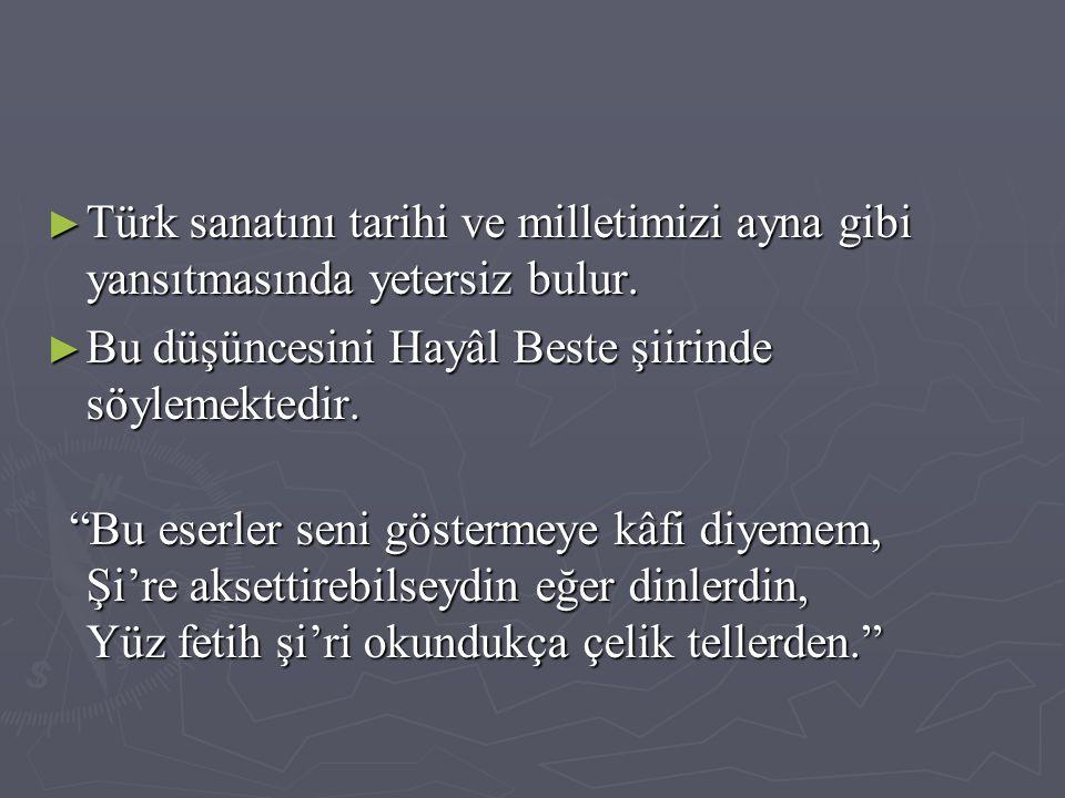 """► Türk sanatını tarihi ve milletimizi ayna gibi yansıtmasında yetersiz bulur. ► Bu düşüncesini Hayâl Beste şiirinde söylemektedir. """"Bu eserler seni gö"""