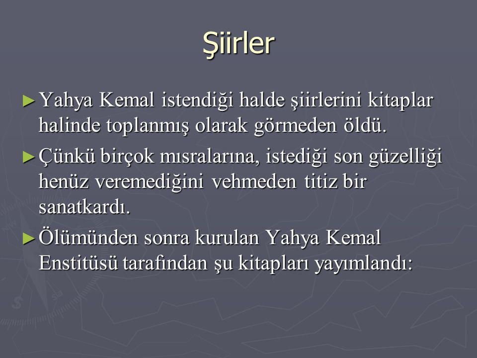 Şiirler ► Yahya Kemal istendiği halde şiirlerini kitaplar halinde toplanmış olarak görmeden öldü.