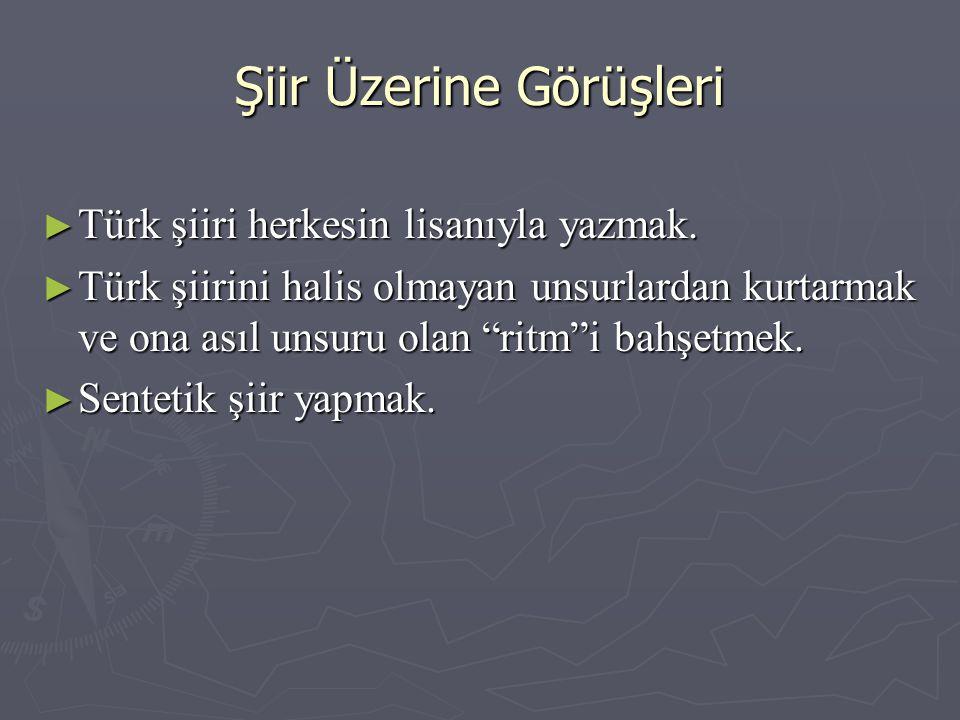 """Şiir Üzerine Görüşleri ► Türk şiiri herkesin lisanıyla yazmak. ► Türk şiirini halis olmayan unsurlardan kurtarmak ve ona asıl unsuru olan """"ritm""""i bahş"""