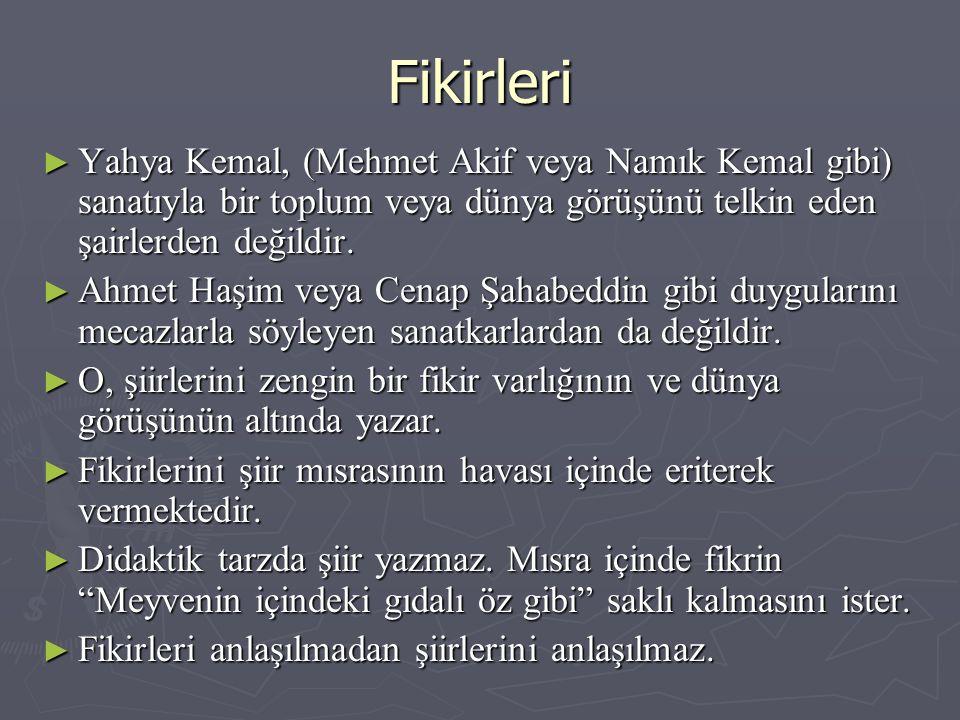 Fikirleri ► Yahya Kemal, (Mehmet Akif veya Namık Kemal gibi) sanatıyla bir toplum veya dünya görüşünü telkin eden şairlerden değildir.