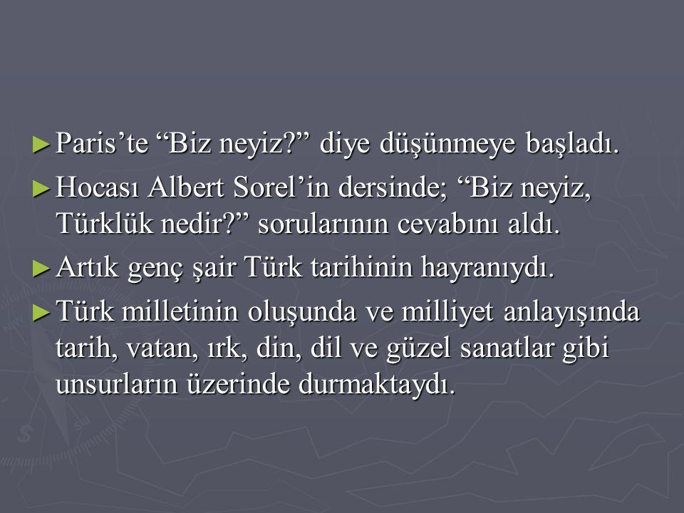 """► Paris'te """"Biz neyiz?"""" diye düşünmeye başladı. ► Hocası Albert Sorel'in dersinde; """"Biz neyiz, Türklük nedir?"""" sorularının cevabını aldı. ► Artık genç"""