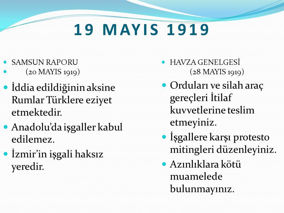 19 MAYIS 1919 SAMSUN RAPORU (20 MAYIS 1919) İddia edildiğinin aksine Rumlar Türklere eziyet etmektedir. Anadolu'da işgaller kabul edilemez. İzmir'in i