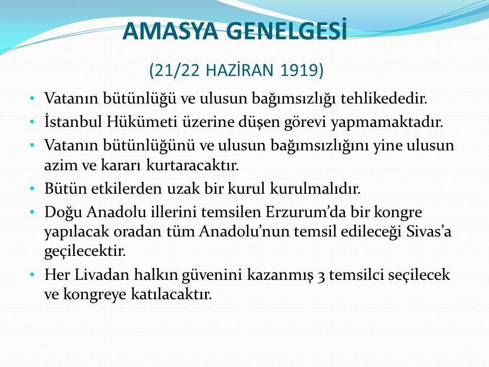 AMASYA GENELGESİ (21/22 HAZİRAN 1919) Vatanın bütünlüğü ve ulusun bağımsızlığı tehlikededir. İstanbul Hükümeti üzerine düşen görevi yapmamaktadır. Vat