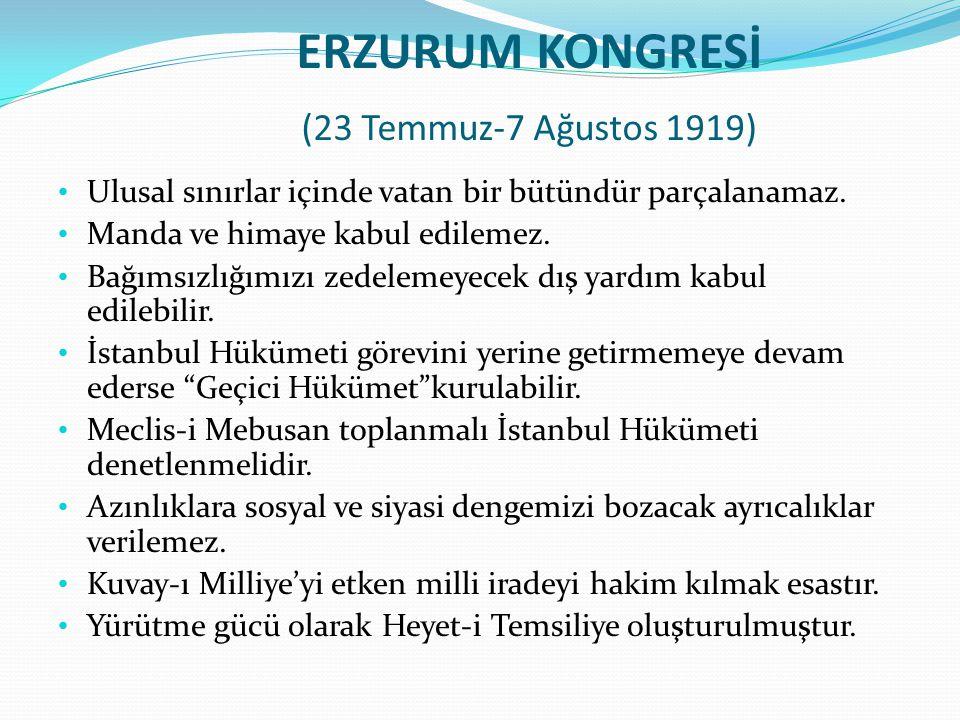 ERZURUM KONGRESİ (23 Temmuz-7 Ağustos 1919) Ulusal sınırlar içinde vatan bir bütündür parçalanamaz. Manda ve himaye kabul edilemez. Bağımsızlığımızı z