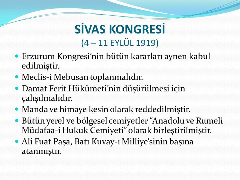 SİVAS KONGRESİ (4 – 11 EYLÜL 1919) Erzurum Kongresi'nin bütün kararları aynen kabul edilmiştir. Meclis-i Mebusan toplanmalıdır. Damat Ferit Hükümeti'n