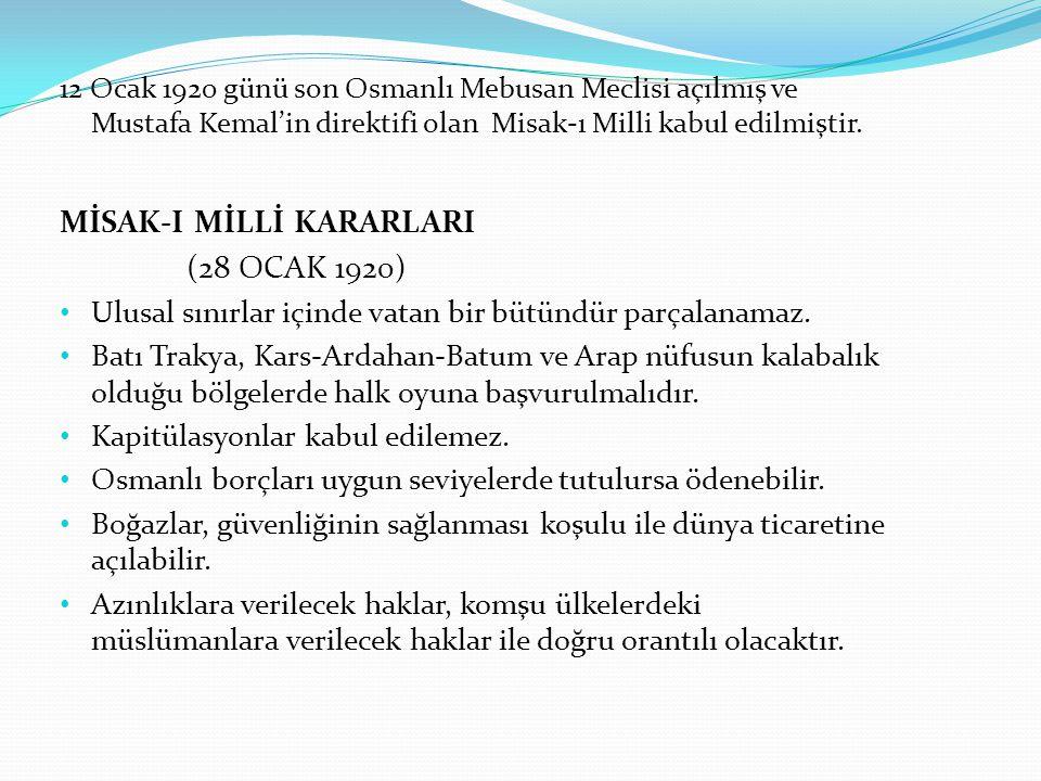 12 Ocak 1920 günü son Osmanlı Mebusan Meclisi açılmış ve Mustafa Kemal'in direktifi olan Misak-ı Milli kabul edilmiştir. MİSAK-I MİLLİ KARARLARI (28 O