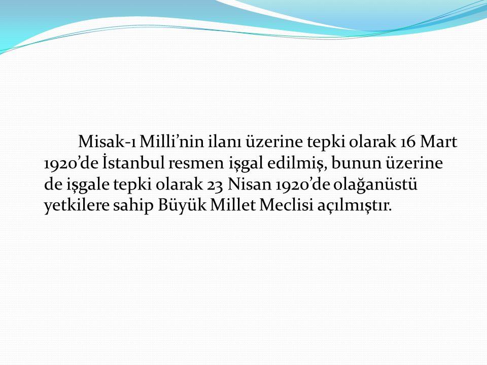 Misak-ı Milli'nin ilanı üzerine tepki olarak 16 Mart 1920'de İstanbul resmen işgal edilmiş, bunun üzerine de işgale tepki olarak 23 Nisan 1920'de olağ