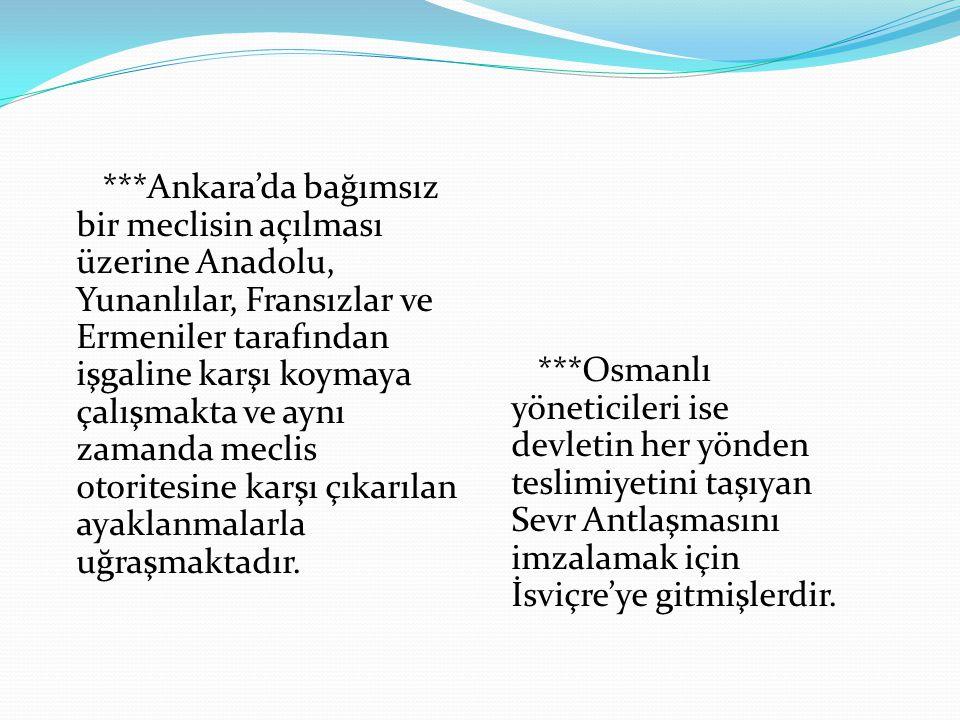 ***Ankara'da bağımsız bir meclisin açılması üzerine Anadolu, Yunanlılar, Fransızlar ve Ermeniler tarafından işgaline karşı koymaya çalışmakta ve aynı