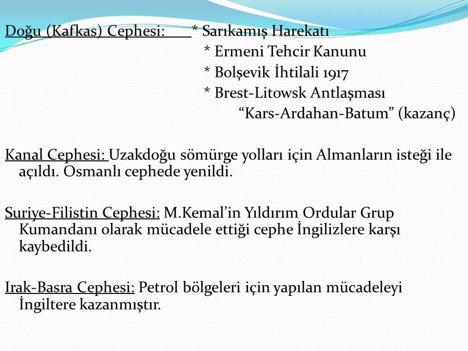 """Doğu (Kafkas) Cephesi: * Sarıkamış Harekatı * Ermeni Tehcir Kanunu * Bolşevik İhtilali 1917 * Brest-Litowsk Antlaşması """"Kars-Ardahan-Batum"""" (kazanç) K"""