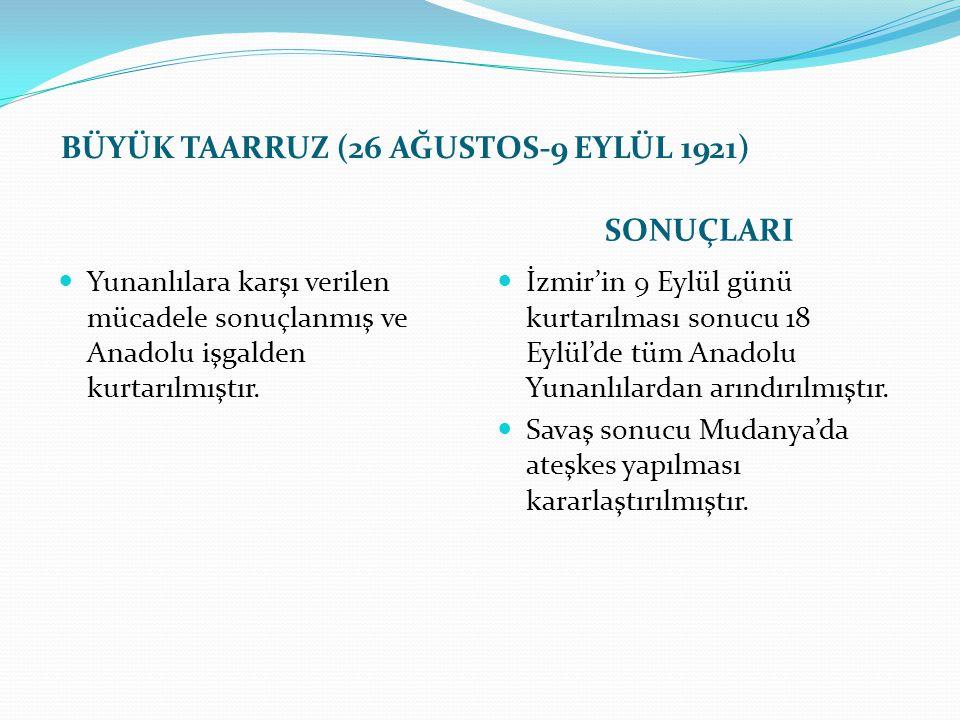 BÜYÜK TAARRUZ (26 AĞUSTOS-9 EYLÜL 1921) SONUÇLARI Yunanlılara karşı verilen mücadele sonuçlanmış ve Anadolu işgalden kurtarılmıştır. İzmir'in 9 Eylül